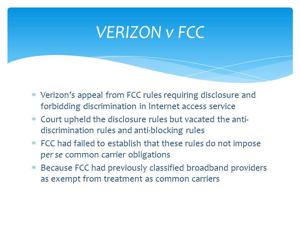  Verizon's appeal from FCC rules requiring disclosure and forbidding discrimination in Internet access service  Court upheld the disclosure rules but vacated the anti- discrimination rules and anti-blocking rules  FCC had failed to establish that these rules do not impose per se common carrier obligations  Because FCC had previously classified broadband providers as exempt from treatment as common carriers VERIZON v FCC