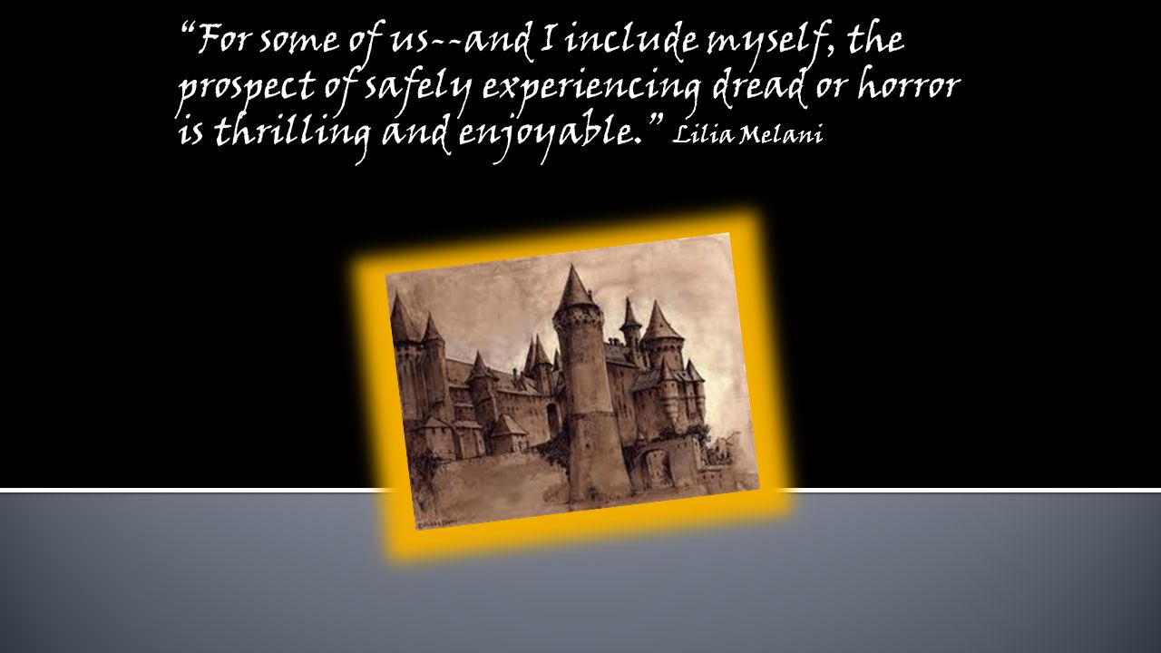 For some of us--and I include myself, the prospect of safely experiencing dread or horror is thrilling and enjoyable. Lilia Melani