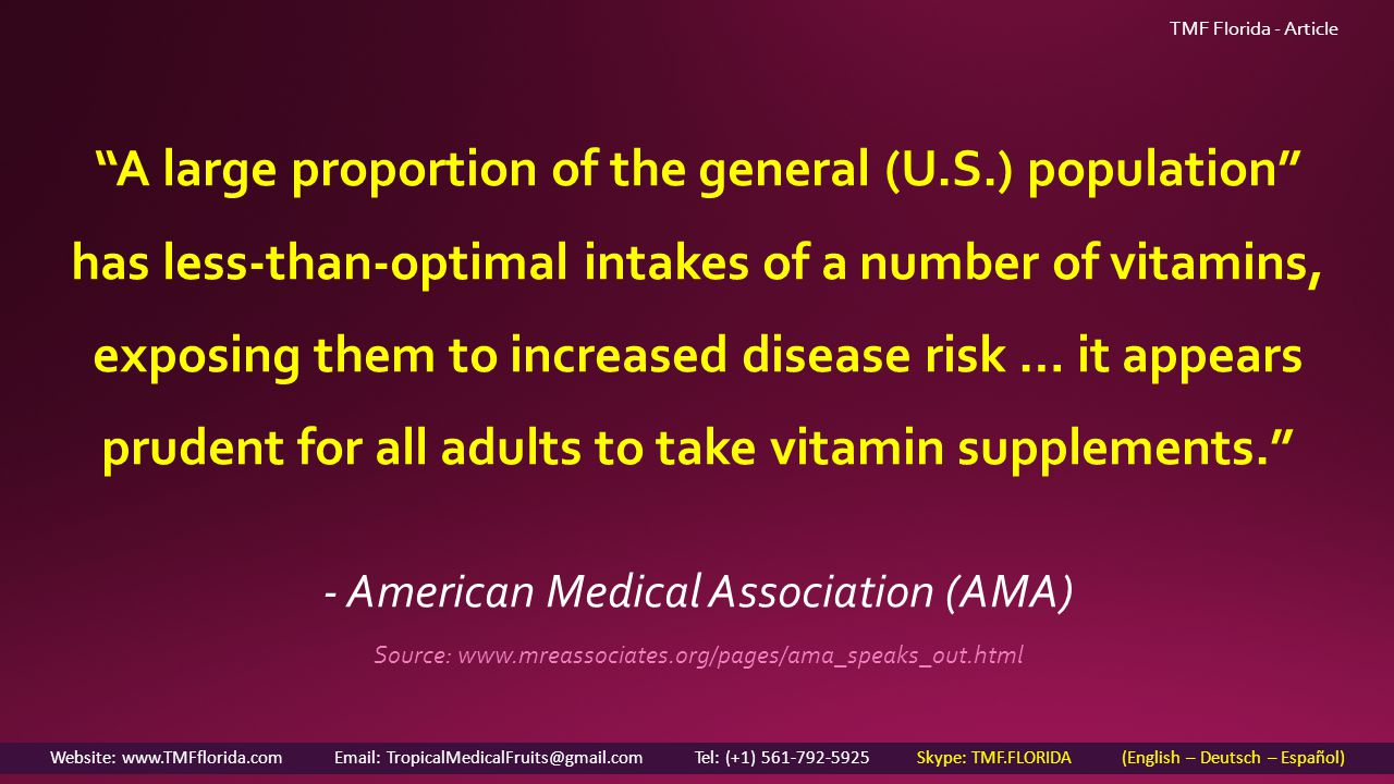 A large proportion of the general (U.S.) population has less-than-optimal intakes of a number of vitamins, exposing them to increased disease risk … it appears prudent for all adults to take vitamin supplements. - American Medical Association (AMA) Source: www.mreassociates.org/pages/ama_speaks_out.html Website: www.TMFflorida.com Email: TropicalMedicalFruits@gmail.com Tel: (+1) 561-792-5925 Skype: TMF.FLORIDA (English – Deutsch – Español) TMF Florida - Article