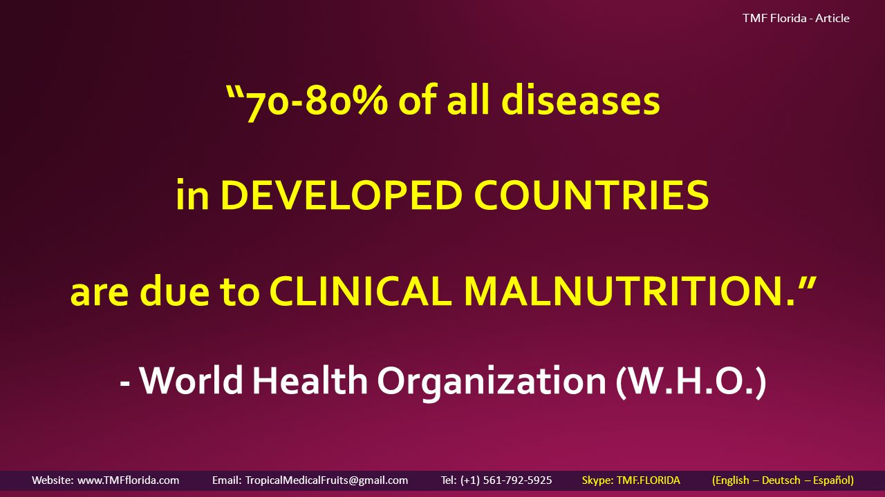 TMF Florida - Article 70-80% of all diseases in DEVELOPED COUNTRIES are due to CLINICAL MALNUTRITION. - World Health Organization (W.H.O.) Website: www.TMFflorida.com Email: TropicalMedicalFruits@gmail.com Tel: (+1) 561-792-5925 Skype: TMF.FLORIDA (English – Deutsch – Español)