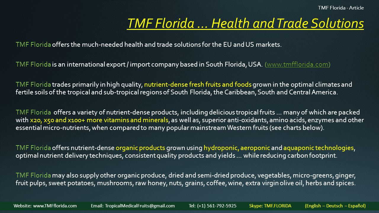 TMF Florida … Health and Trade Solutions TMF Florida - Article Website: www.TMFflorida.com Email: TropicalMedicalFruits@gmail.com Tel: (+1) 561-792-5925 Skype: TMF.FLORIDA (English – Deutsch – Español) TMF Florida offers the much-needed health and trade solutions for the EU and US markets.