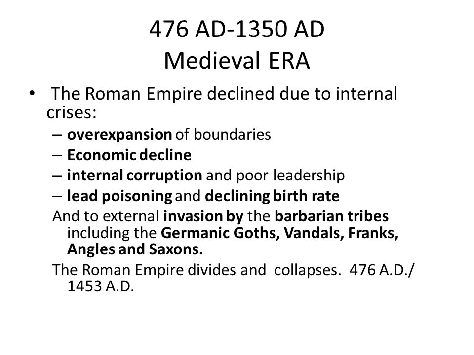 476 AD-1350 AD Medieval ERA The Roman Empire declined due to internal crises: – overexpansion of boundaries – Economic decline – internal corruption and poor leadership – lead poisoning and declining birth rate And to external invasion by the barbarian tribes including the Germanic Goths, Vandals, Franks, Angles and Saxons.