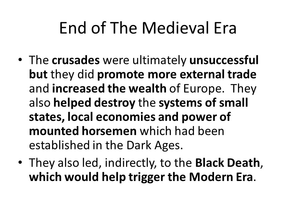End of The Medieval Era The crusades were ultimately unsuccessful but they did promote more external trade and increased the wealth of Europe.