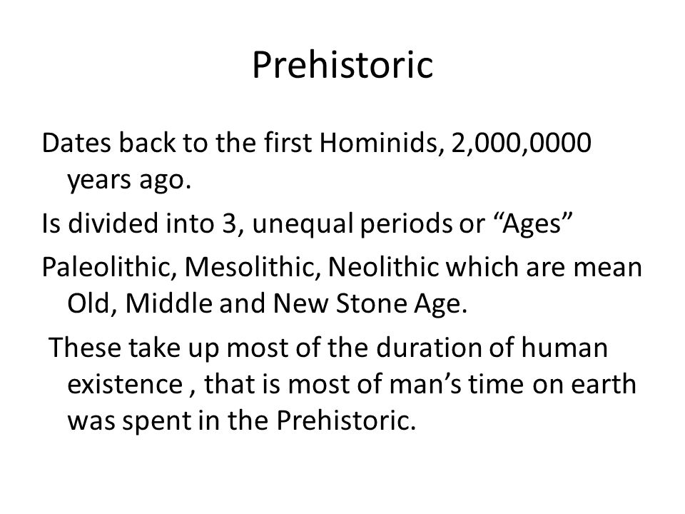 Prehistoric Dates back to the first Hominids, 2,000,0000 years ago.