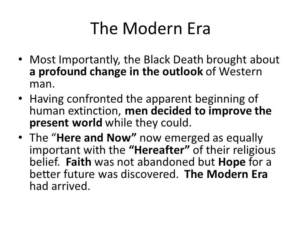 The Modern Era Most Importantly, the Black Death brought about a profound change in the outlook of Western man.