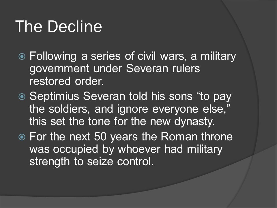 The Decline  Following a series of civil wars, a military government under Severan rulers restored order.