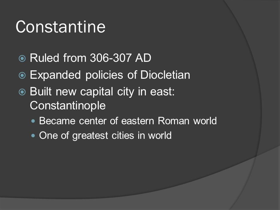Constantine  Ruled from 306-307 AD  Expanded policies of Diocletian  Built new capital city in east: Constantinople Became center of eastern Roman world One of greatest cities in world