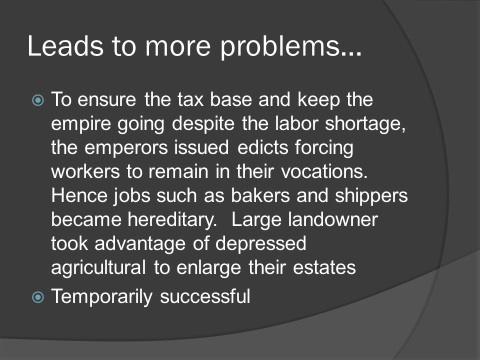 Leads to more problems…  To ensure the tax base and keep the empire going despite the labor shortage, the emperors issued edicts forcing workers to remain in their vocations.