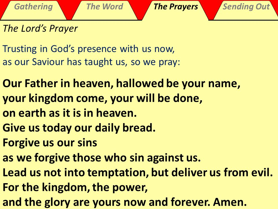 GatheringThe WordThe PrayersSending Out The Lord's Prayer Trusting in God's presence with us now, as our Saviour has taught us, so we pray: Our Father in heaven, hallowed be your name, your kingdom come, your will be done, on earth as it is in heaven.