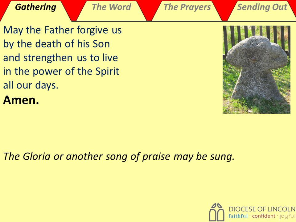 GatheringThe WordThe PrayersSending Out May the Father forgive us by the death of his Son and strengthen us to live in the power of the Spirit all our days.