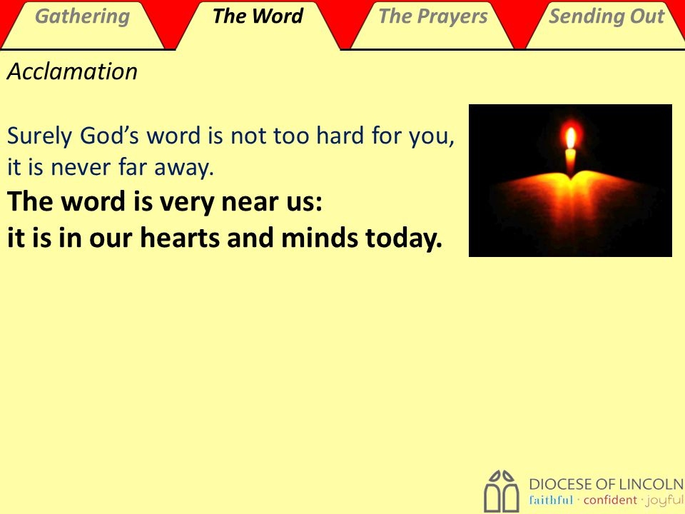GatheringThe WordThe PrayersSending Out Acclamation Surely God's word is not too hard for you, it is never far away.