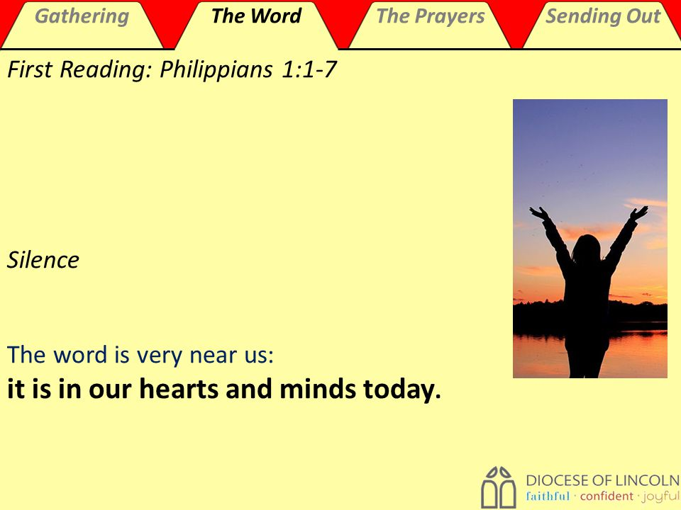 GatheringThe WordThe PrayersSending Out First Reading: Philippians 1:1-7 Silence The word is very near us: it is in our hearts and minds today.