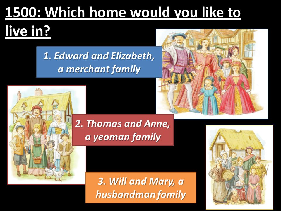 1500: Which home would you like to live in? 1. Edward and Elizabeth, a merchant family 2. Thomas and Anne, a yeoman family 3. Will and Mary, a husband