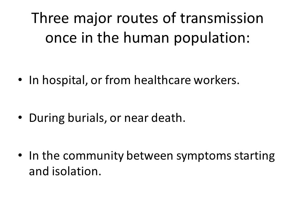 Three major routes of transmission once in the human population: In hospital, or from healthcare workers.