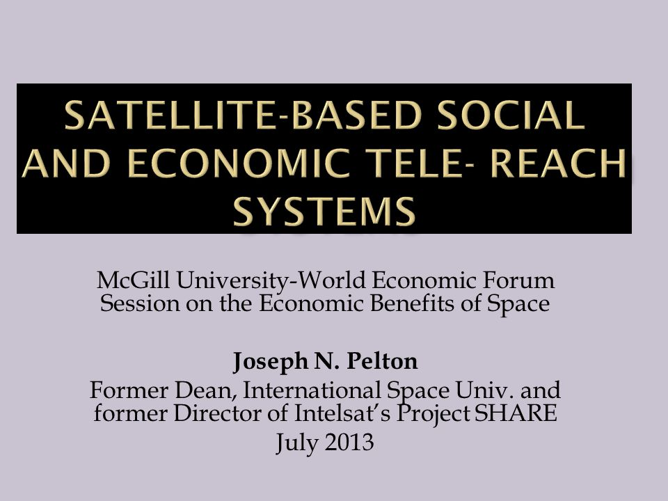 McGill University-World Economic Forum Session on the Economic Benefits of Space Joseph N. Pelton Former Dean, International Space Univ. and former Di