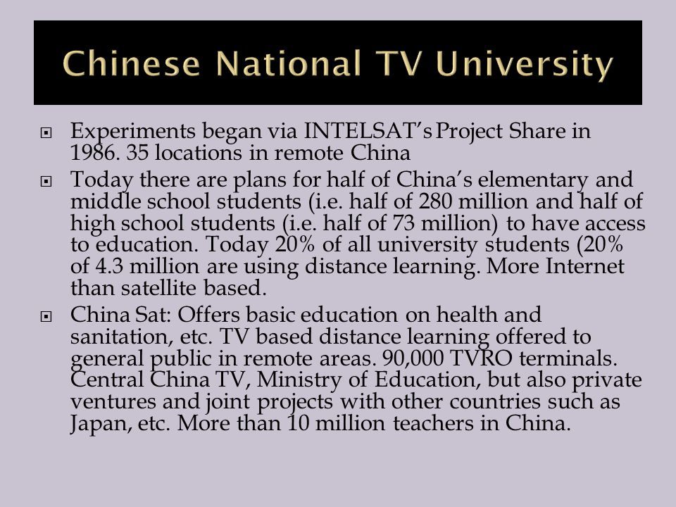  Experiments began via INTELSAT's Project Share in 1986. 35 locations in remote China  Today there are plans for half of China's elementary and midd