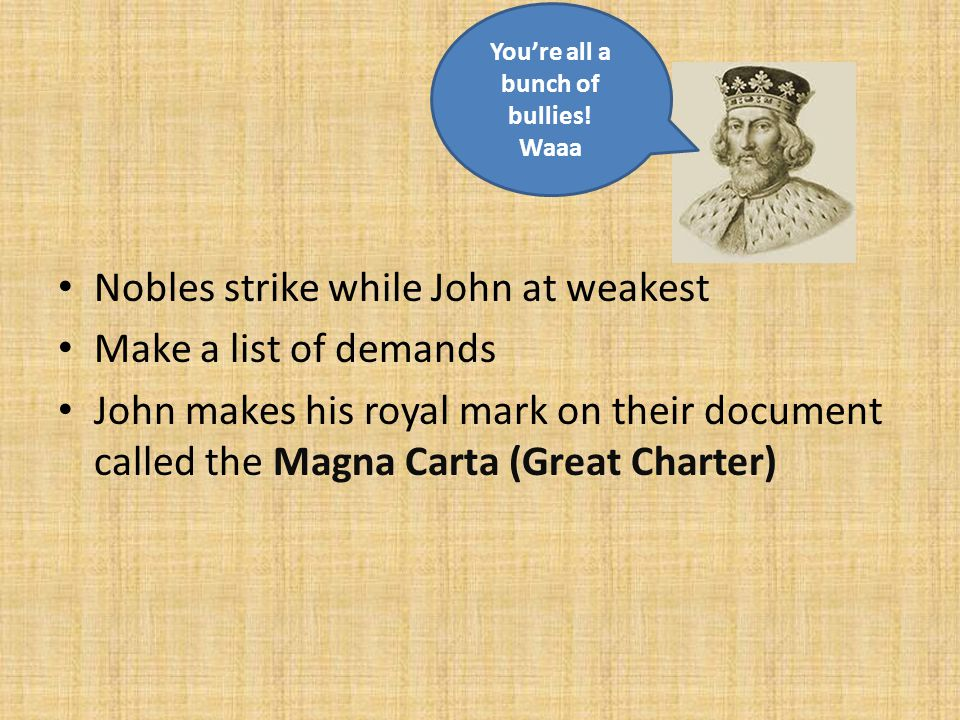 Nobles strike while John at weakest Make a list of demands John makes his royal mark on their document called the Magna Carta (Great Charter) You're all a bunch of bullies.