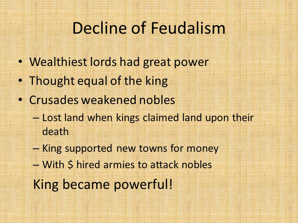 Decline of Feudalism Wealthiest lords had great power Thought equal of the king Crusades weakened nobles – Lost land when kings claimed land upon their death – King supported new towns for money – With $ hired armies to attack nobles King became powerful!