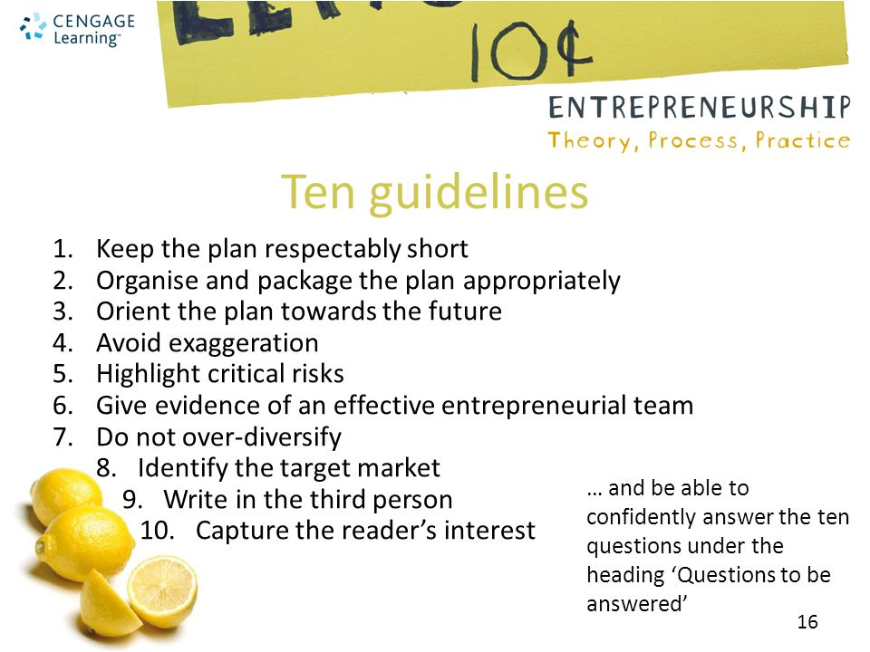 Ten guidelines 1.Keep the plan respectably short 2.Organise and package the plan appropriately 3.Orient the plan towards the future 4.Avoid exaggeration 5.Highlight critical risks 6.Give evidence of an effective entrepreneurial team 7.Do not over-diversify 8.
