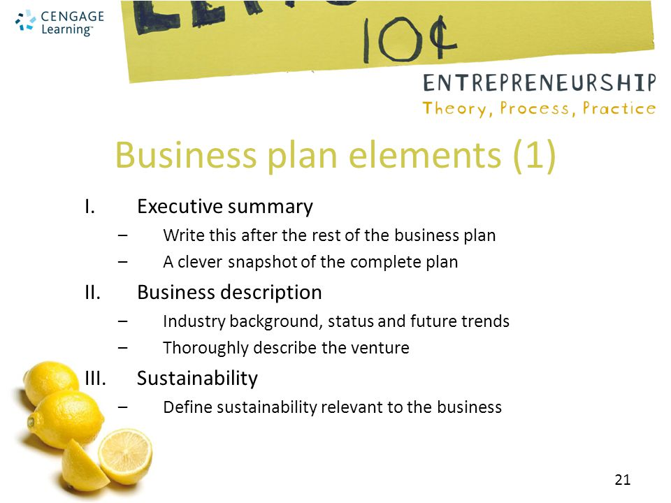 Business plan elements (1) I.Executive summary –Write this after the rest of the business plan –A clever snapshot of the complete plan II.Business description –Industry background, status and future trends –Thoroughly describe the venture III.Sustainability –Define sustainability relevant to the business 21