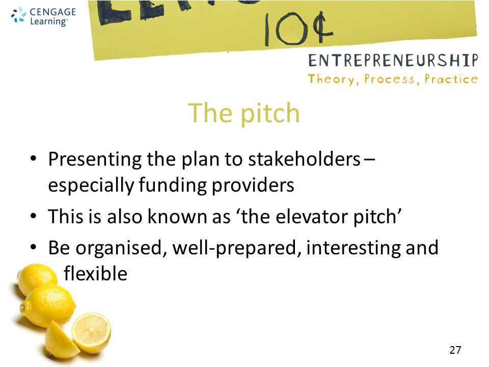 The pitch Presenting the plan to stakeholders – especially funding providers This is also known as 'the elevator pitch' Be organised, well-prepared, interesting and flexible 27