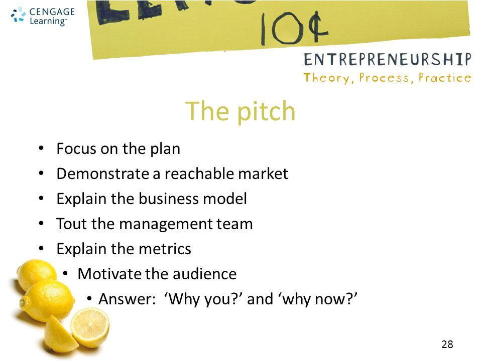 The pitch Focus on the plan Demonstrate a reachable market Explain the business model Tout the management team Explain the metrics Motivate the audience Answer: 'Why you?' and 'why now?' 28