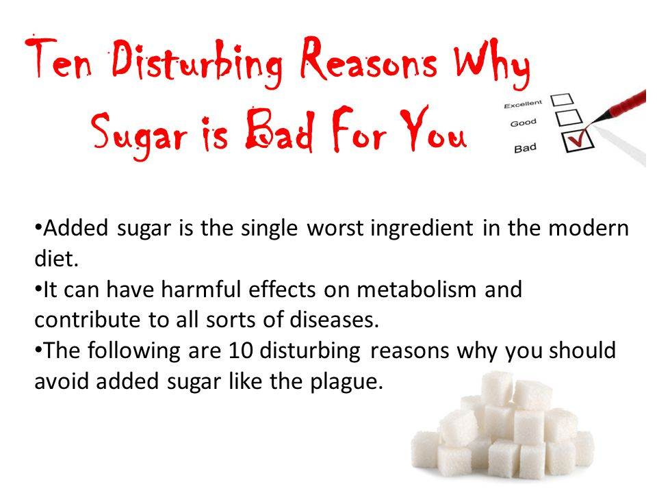 Ten Disturbing Reasons Why Sugar is Bad For You Added sugar is the single worst ingredient in the modern diet. It can have harmful effects on metaboli