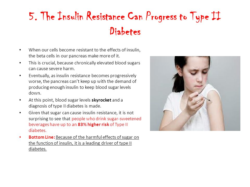 5. The Insulin Resistance Can Progress to Type II Diabetes When our cells become resistant to the effects of insulin, the beta cells in our pancreas m