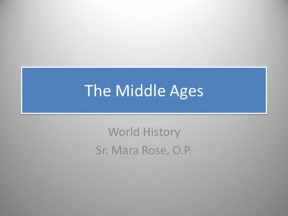 The Middle Ages World History Sr. Mara Rose, O.P.