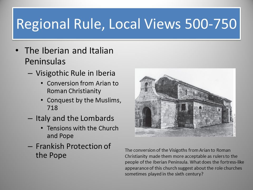 The Iberian and Italian Peninsulas – Visigothic Rule in Iberia Conversion from Arian to Roman Christianity Conquest by the Muslims, 718 – Italy and th