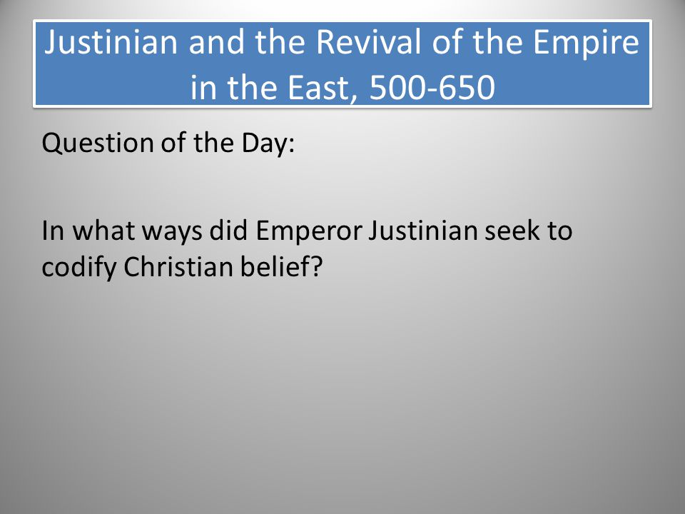 Question of the Day: In what ways did Emperor Justinian seek to codify Christian belief? Justinian and the Revival of the Empire in the East, 500-650