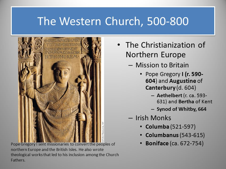 The Western Church, 500-800 The Christianization of Northern Europe – Mission to Britain Pope Gregory I (r. 590- 604) and Augustine of Canterbury (d.