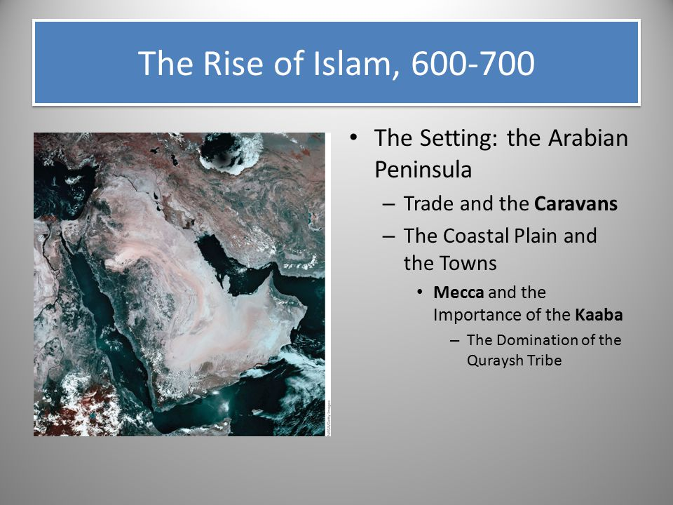The Rise of Islam, 600-700 The Setting: the Arabian Peninsula – Trade and the Caravans – The Coastal Plain and the Towns Mecca and the Importance of t