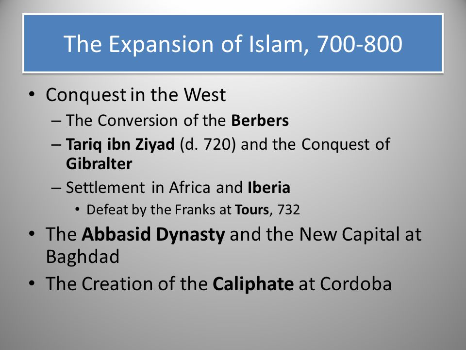 The Expansion of Islam, 700-800 Conquest in the West – The Conversion of the Berbers – Tariq ibn Ziyad (d. 720) and the Conquest of Gibralter – Settle