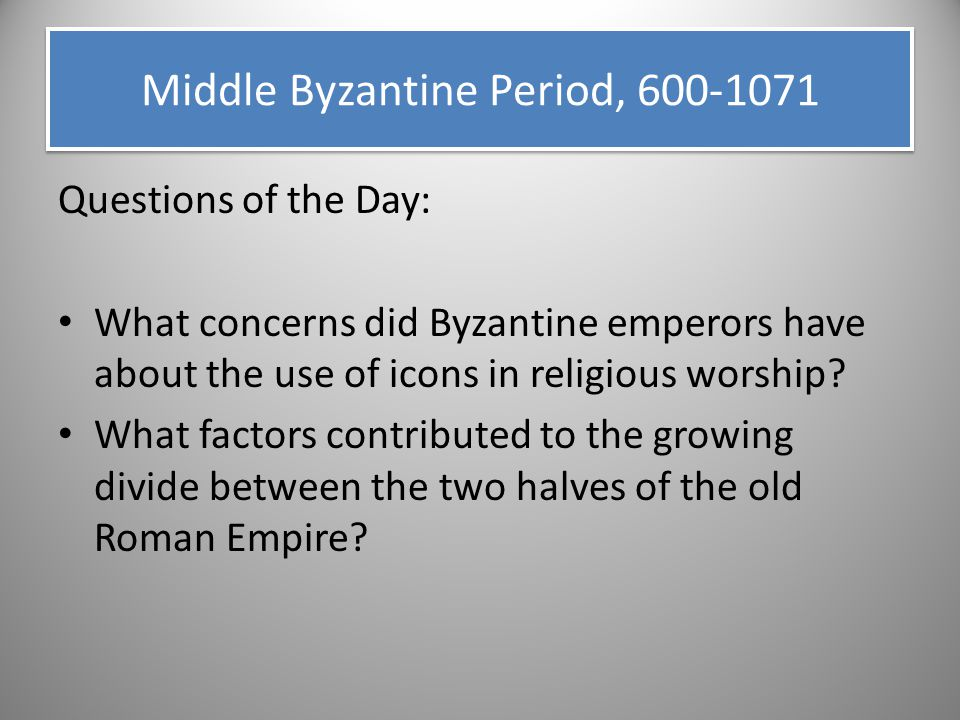 Questions of the Day: What concerns did Byzantine emperors have about the use of icons in religious worship? What factors contributed to the growing d