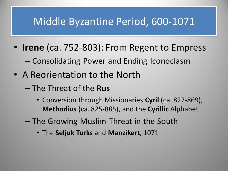 Middle Byzantine Period, 600-1071 Irene (ca. 752-803): From Regent to Empress – Consolidating Power and Ending Iconoclasm A Reorientation to the North