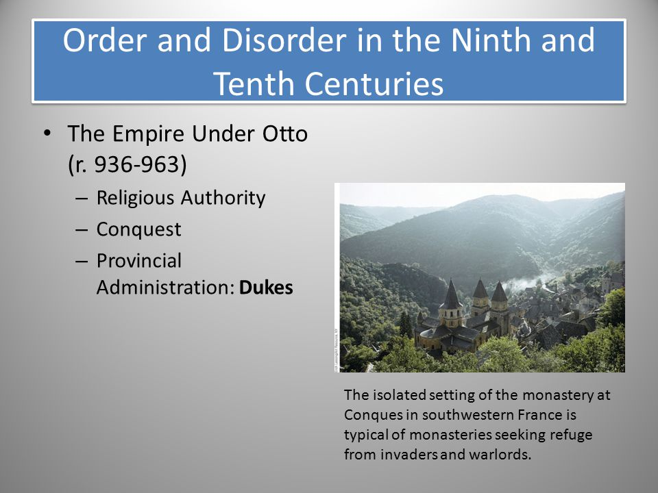 Order and Disorder in the Ninth and Tenth Centuries The Empire Under Otto (r. 936-963) – Religious Authority – Conquest – Provincial Administration: D
