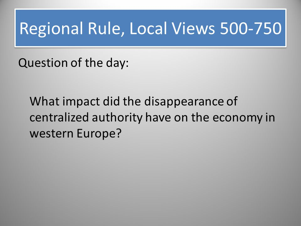 Regional Rule, Local Views 500-750 Question of the day: What impact did the disappearance of centralized authority have on the economy in western Euro