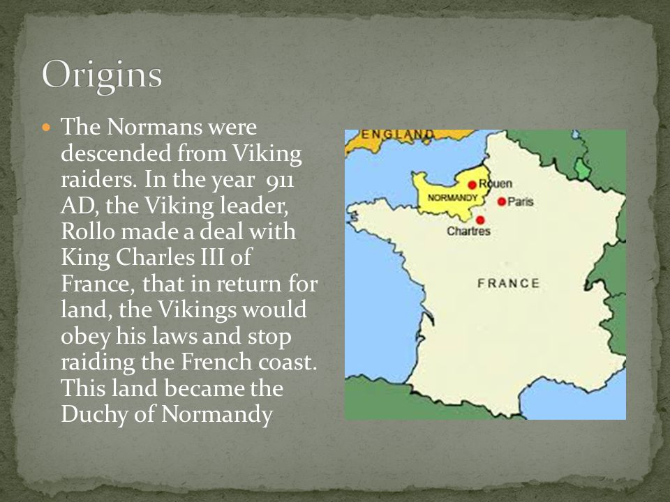 The Normans were descended from Viking raiders. In the year 911 AD, the Viking leader, Rollo made a deal with King Charles III of France, that in retu