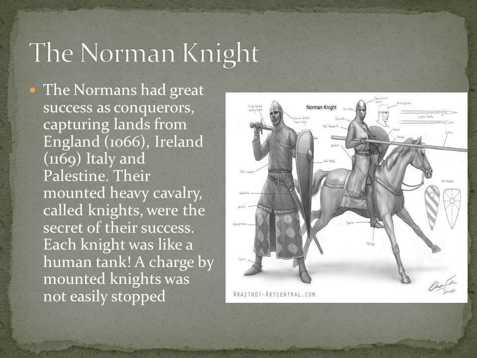 The Normans had great success as conquerors, capturing lands from England (1066), Ireland (1169) Italy and Palestine.