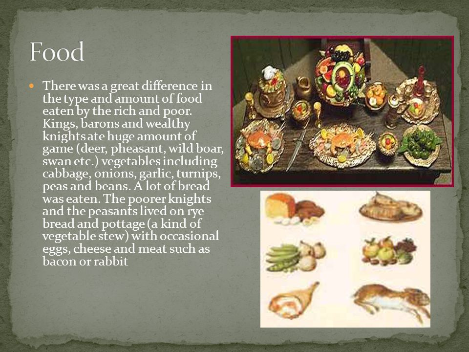 There was a great difference in the type and amount of food eaten by the rich and poor. Kings, barons and wealthy knights ate huge amount of game (dee