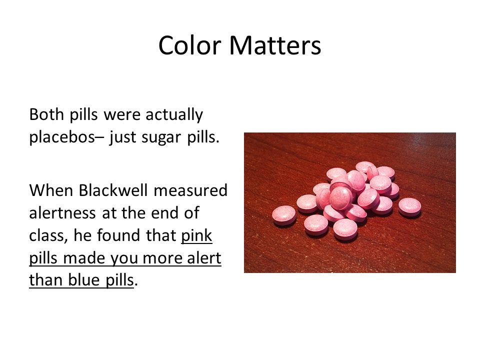 Color Matters Both pills were actually placebos– just sugar pills.