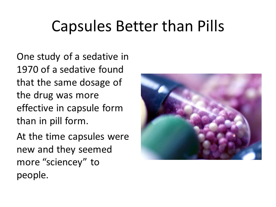 Capsules Better than Pills One study of a sedative in 1970 of a sedative found that the same dosage of the drug was more effective in capsule form than in pill form.