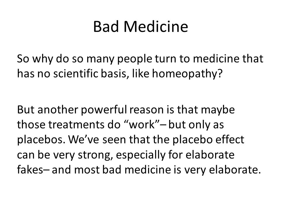 Bad Medicine So why do so many people turn to medicine that has no scientific basis, like homeopathy.