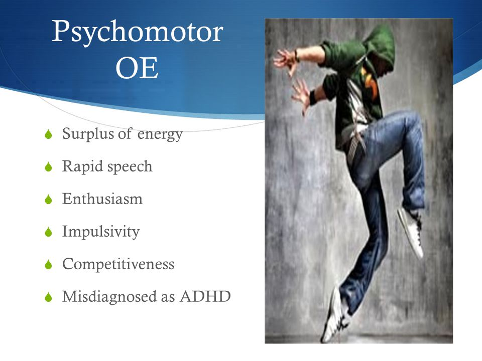 Psychomotor OE  Surplus of energy  Rapid speech  Enthusiasm  Impulsivity  Competitiveness  Misdiagnosed as ADHD