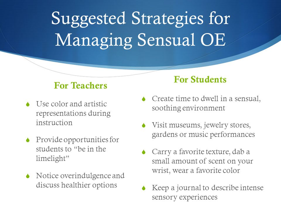 Suggested Strategies for Managing Sensual OE For Teachers  Use color and artistic representations during instruction  Provide opportunities for students to be in the limelight  Notice overindulgence and discuss healthier options For Students  Create time to dwell in a sensual, soothing environment  Visit museums, jewelry stores, gardens or music performances  Carry a favorite texture, dab a small amount of scent on your wrist, wear a favorite color  Keep a journal to describe intense sensory experiences