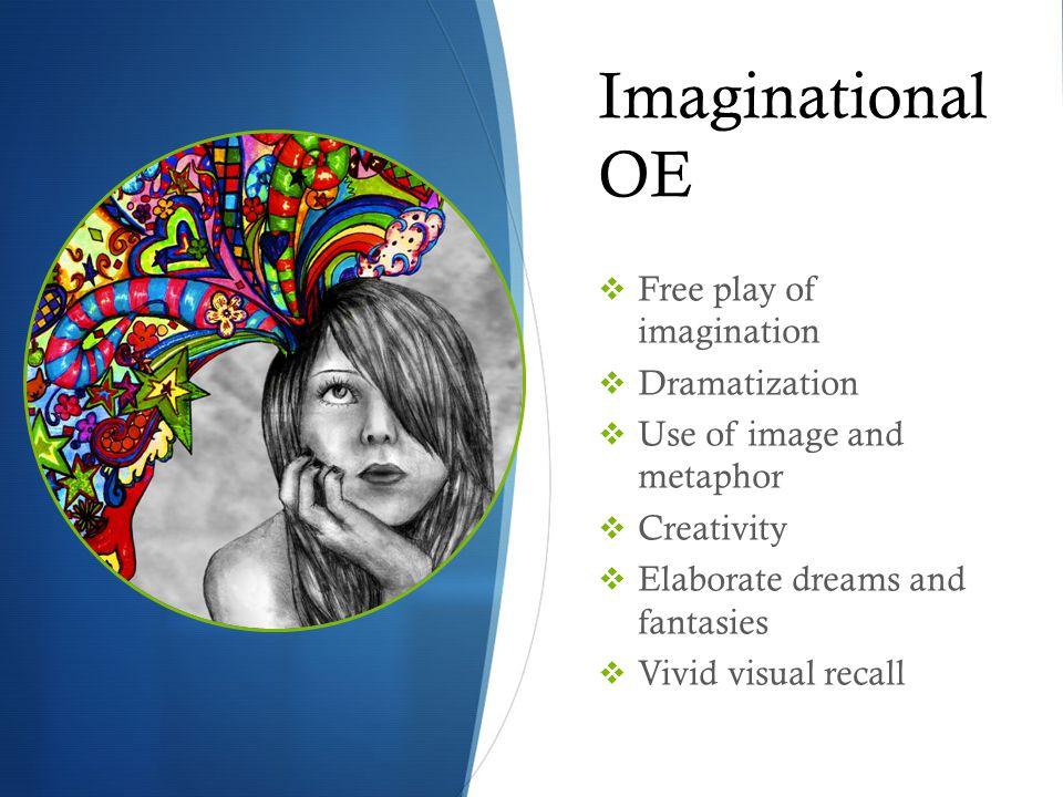 Imaginational OE  Free play of imagination  Dramatization  Use of image and metaphor  Creativity  Elaborate dreams and fantasies  Vivid visual recall