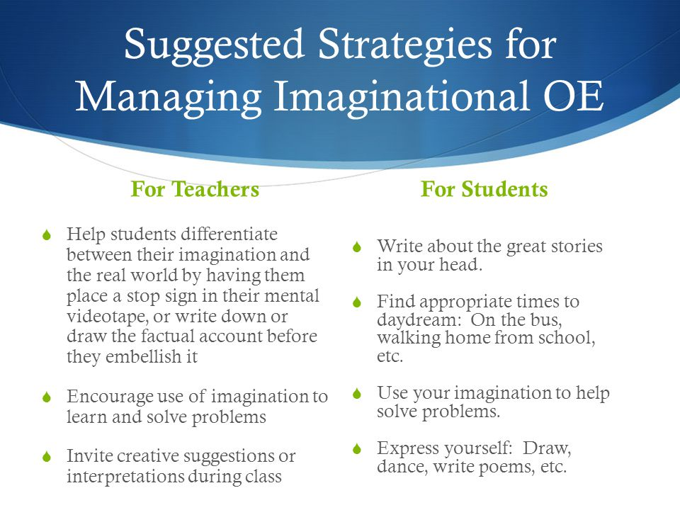 Suggested Strategies for Managing Imaginational OE For Teachers  Help students differentiate between their imagination and the real world by having them place a stop sign in their mental videotape, or write down or draw the factual account before they embellish it  Encourage use of imagination to learn and solve problems  Invite creative suggestions or interpretations during class For Students  Write about the great stories in your head.