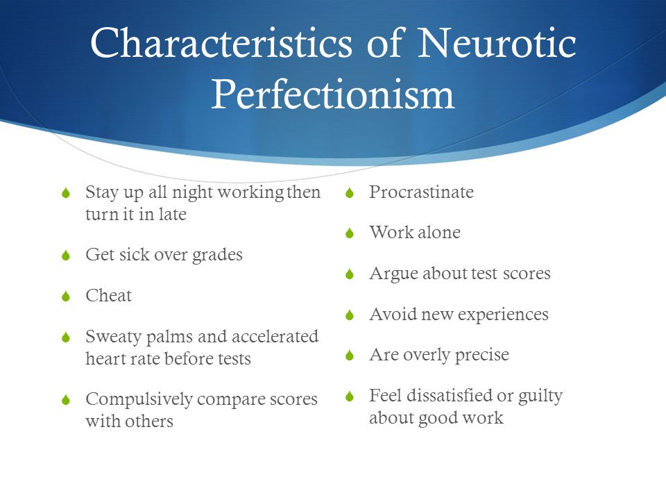 Characteristics of Neurotic Perfectionism  Stay up all night working then turn it in late  Get sick over grades  Cheat  Sweaty palms and accelerated heart rate before tests  Compulsively compare scores with others  Procrastinate  Work alone  Argue about test scores  Avoid new experiences  Are overly precise  Feel dissatisfied or guilty about good work