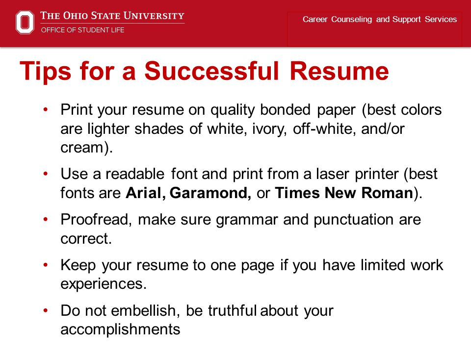 Print your resume on quality bonded paper (best colors are lighter shades of white, ivory, off-white, and/or cream). Use a readable font and print fro